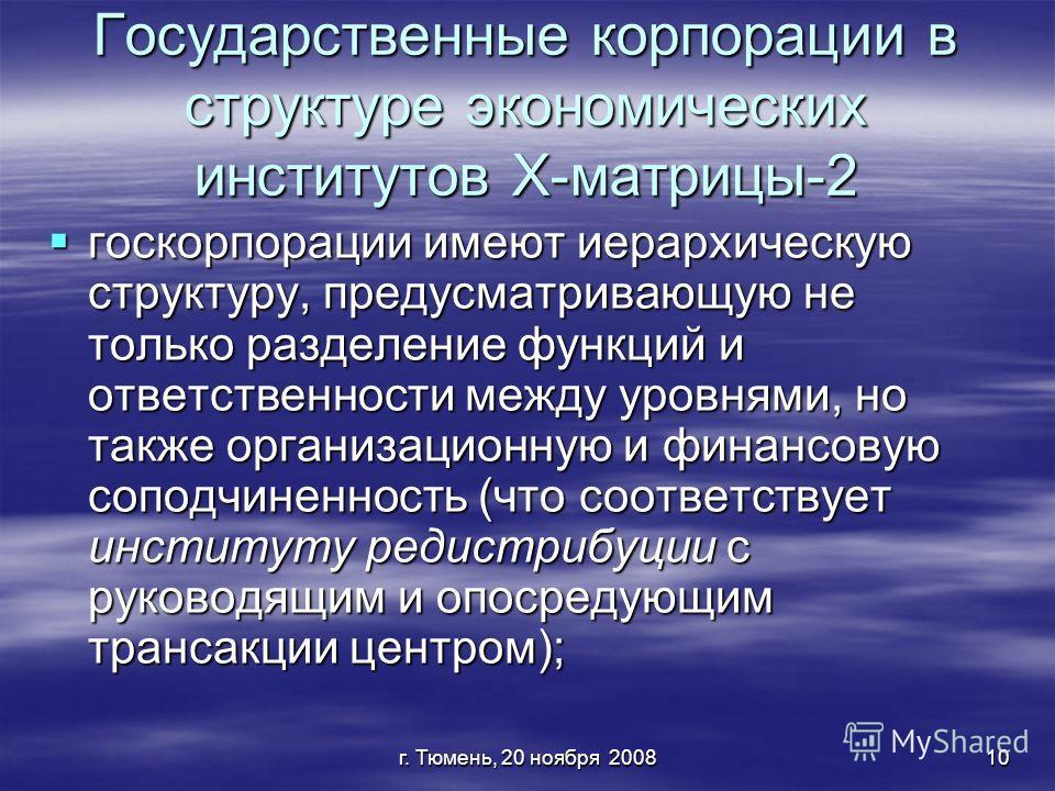 г. Тюмень, 20 ноября 200810 Государственные корпорации в структуре экономических институтов Х-матрицы-2 госкорпорации имеют иерархическую структуру, предусматривающую не только разделение функций и ответственности между уровнями, но также организацио