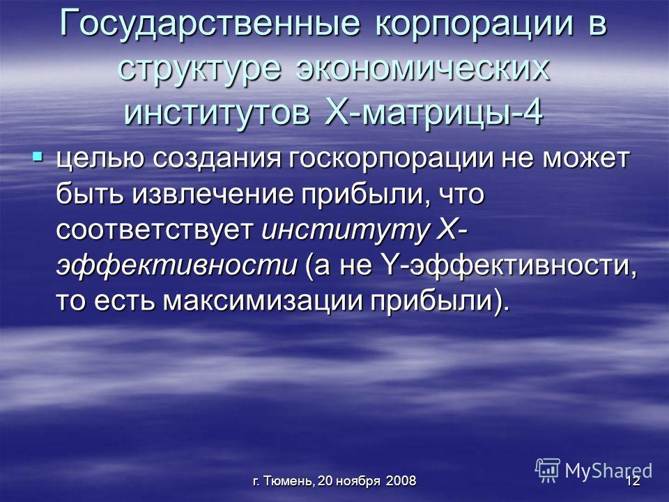 г. Тюмень, 20 ноября 200812 Государственные корпорации в структуре экономических институтов Х-матрицы-4 целью создания госкорпорации не может быть извлечение прибыли, что соответствует институту Х- эффективности (а не Y-эффективности, то есть максими