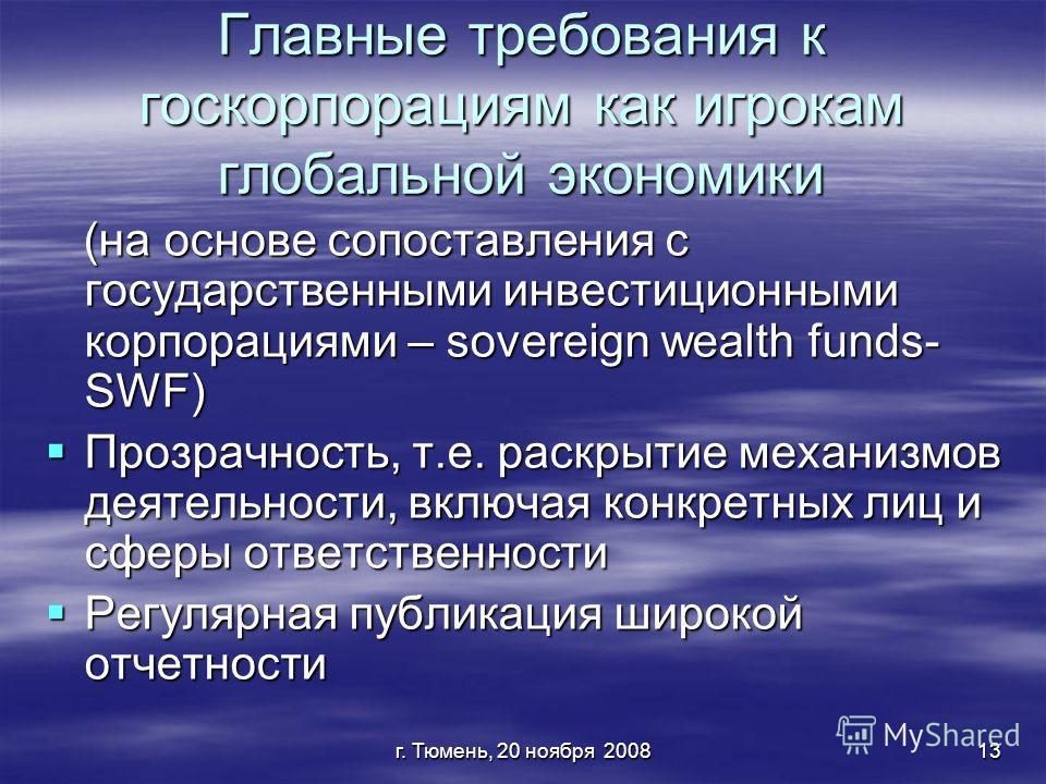 г. Тюмень, 20 ноября 200813 Главные требования к госкорпорациям как игрокам глобальной экономики (на основе сопоставления с государственными инвестиционными корпорациями – sovereign wealth funds- SWF) (на основе сопоставления с государственными инвес