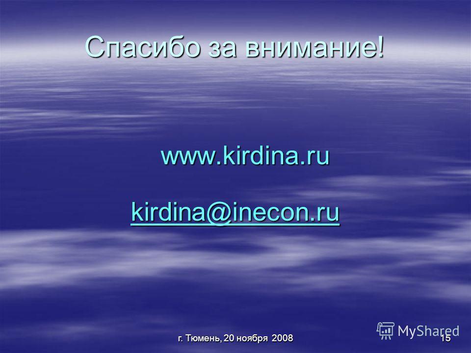 г. Тюмень, 20 ноября 200815 Спасибо за внимание! www.kirdina.ru www.kirdina.ru kirdina@inecon.ru