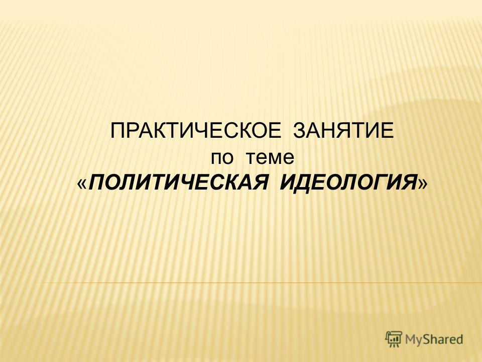 ПРАКТИЧЕСКОЕ ЗАНЯТИЕ по теме «ПОЛИТИЧЕСКАЯ ИДЕОЛОГИЯ»