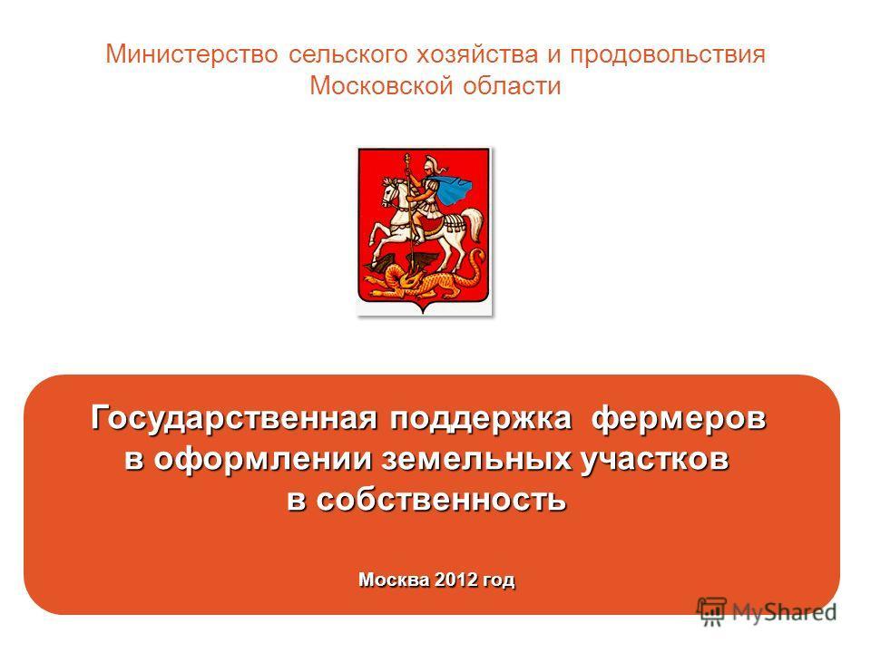 Государственная поддержка фермеров в оформлении земельных участков в собственность Москва 2012 год Москва 2012 год Министерство сельского хозяйства и продовольствия Московской области