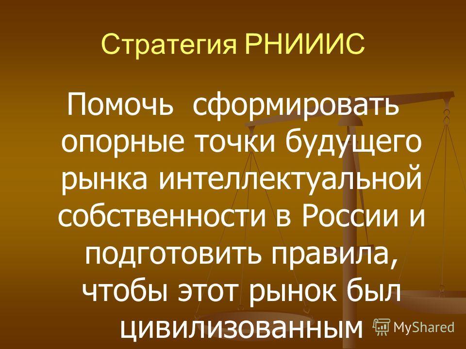 Стратегия РНИИИС Помочь сформировать опорные точки будущего рынка интеллектуальной собственности в России и подготовить правила, чтобы этот рынок был цивилизованным