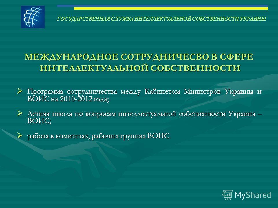 МЕЖДУНАРОДНОЕ СОТРУДНИЧЕСВО В СФЕРЕ ИНТЕЛЛЕКТУАЛЬНОЙ СОБСТВЕННОСТИ ИНТЕЛЛЕКТУАЛЬНОЙ СОБСТВЕННОСТИ Программа сотрудничества между Кабинетом Министров Украины и ВОИС на 2010-2012 года; Программа сотрудничества между Кабинетом Министров Украины и ВОИС н