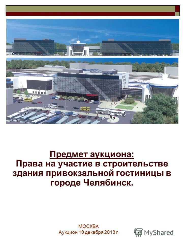 МОСКВА Аукцион 10 декабря 2013 г. 1 Предмет аукциона: Права на участие в строительстве здания привокзальной гостиницы в городе Челябинск.