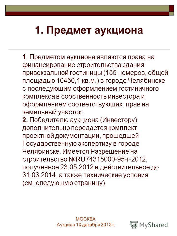 МОСКВА Аукцион 10 декабря 2013 г. 2 1. Предметом аукциона являются права на финансирование строительства здания привокзальной гостиницы (155 номеров, общей площадью 10450,1 кв.м.) в городе Челябинске с последующим оформлением гостиничного комплекса в