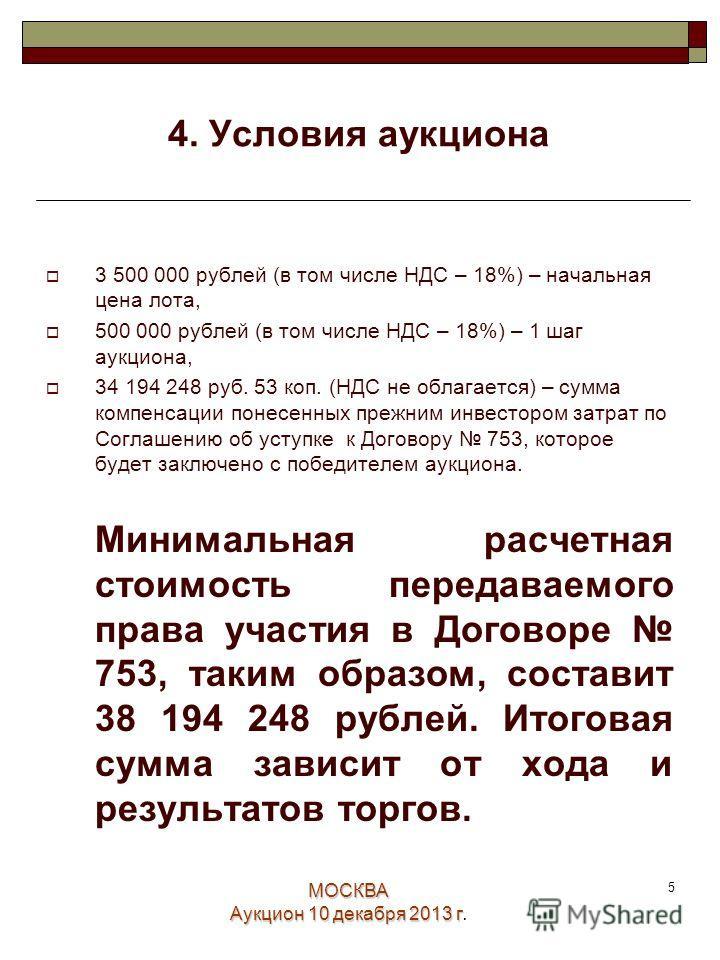 МОСКВА Аукцион 10 декабря 2013 г. 5 4. Условия аукциона 3 500 000 рублей (в том числе НДС – 18%) – начальная цена лота, 500 000 рублей (в том числе НДС – 18%) – 1 шаг аукциона, 34 194 248 руб. 53 коп. (НДС не облагается) – сумма компенсации понесенны