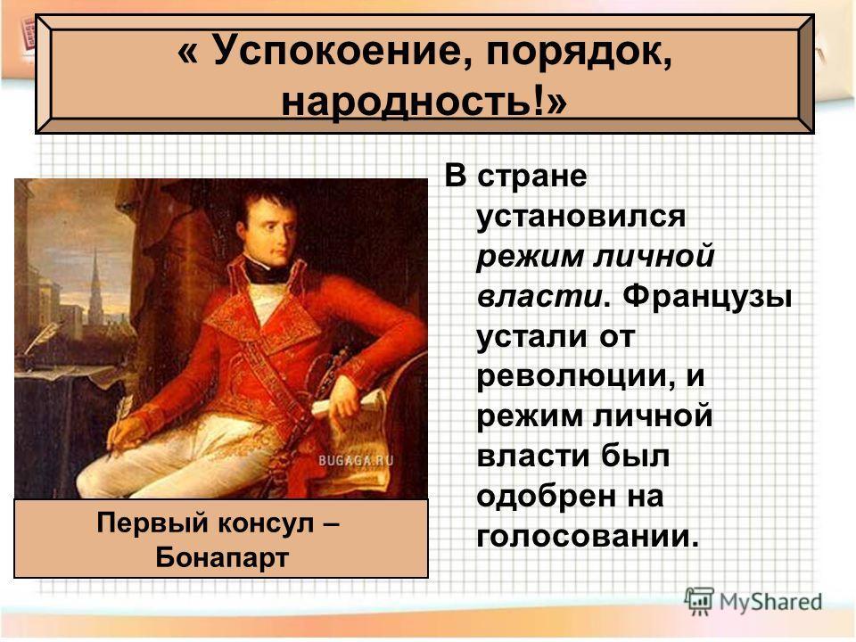 « Успокоение, порядок, народность!» В стране установился режим личной власти. Французы устали от революции, и режим личной власти был одобрен на голосовании. Первый консул – Бонапарт