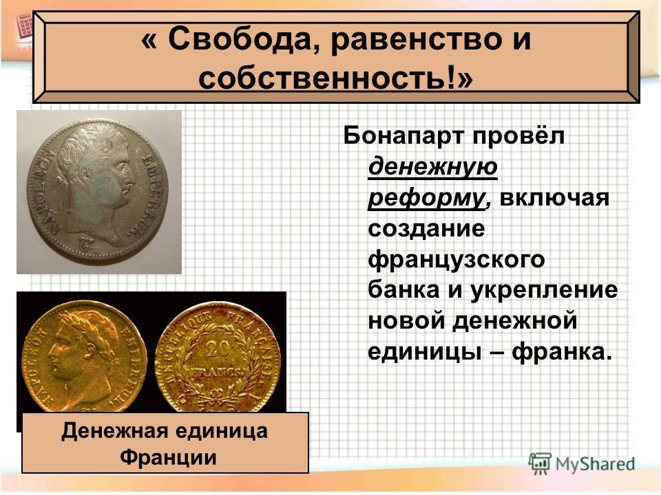 Бонапарт провёл денежную реформу, включая создание французского банка и укрепление новой денежной единицы – франка. « Свобода, равенство и собственность!» Денежная единица Франции