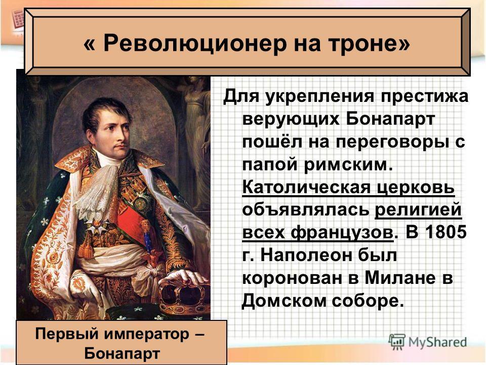 Для укрепления престижа верующих Бонапарт пошёл на переговоры с папой римским. Католическая церковь объявлялась религией всех французов. В 1805 г. Наполеон был коронован в Милане в Домском соборе. Первый император – Бонапарт « Революционер на троне»