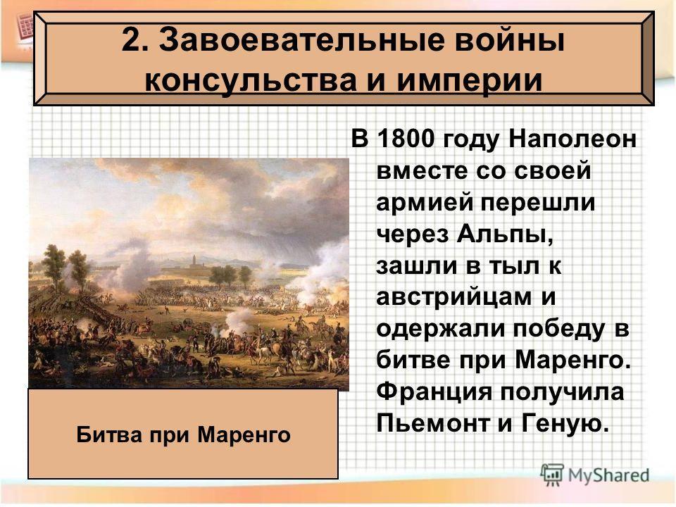 В 1800 году Наполеон вместе со своей армией перешли через Альпы, зашли в тыл к австрийцам и одержали победу в битве при Маренго. Франция получила Пьемонт и Геную. 2. Завоевательные войны консульства и империи Битва при Маренго