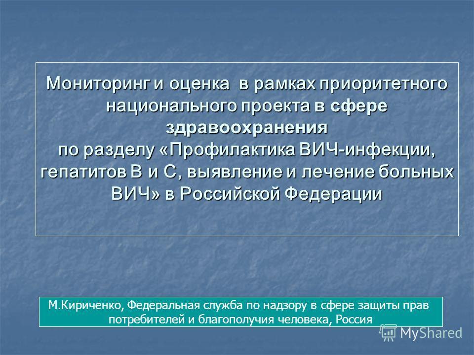 Мониторинг и оценка в рамках приоритетного национального проекта в сфере здравоохранения по разделу «Профилактика ВИЧ-инфекции, гепатитов В и С, выявление и лечение больных ВИЧ» в Российской Федерации М.Кириченко, Федеральная служба по надзору в сфер