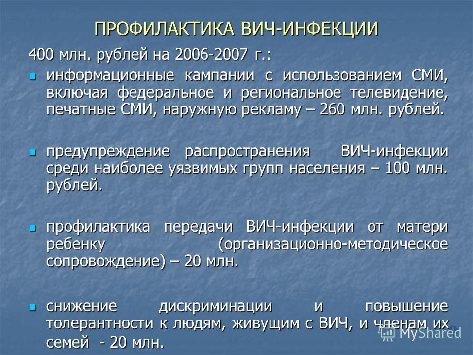 ПРОФИЛАКТИКА ВИЧ-ИНФЕКЦИИ 400 млн. рублей на 2006-2007 г.: информационные кампании с использованием СМИ, включая федеральное и региональное телевидение, печатные СМИ, наружную рекламу – 260 млн. рублей. информационные кампании с использованием СМИ, в