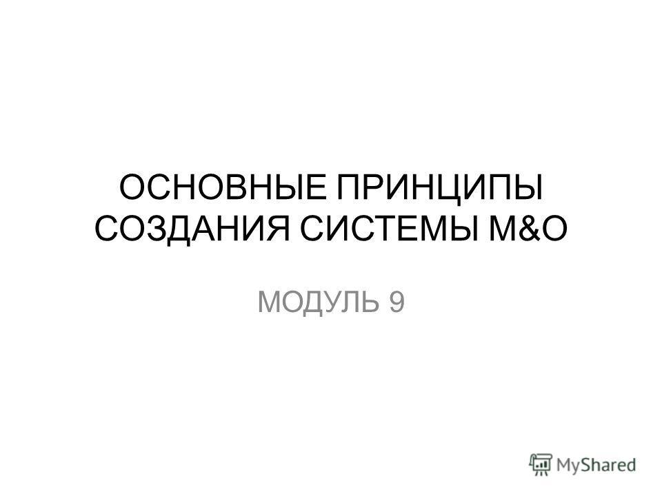 ОСНОВНЫЕ ПРИНЦИПЫ СОЗДАНИЯ СИСТЕМЫ М&О МОДУЛЬ 9
