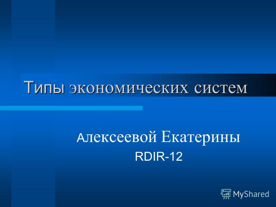 Типы экономических систем А лексеевой Екатерины RDIR-12