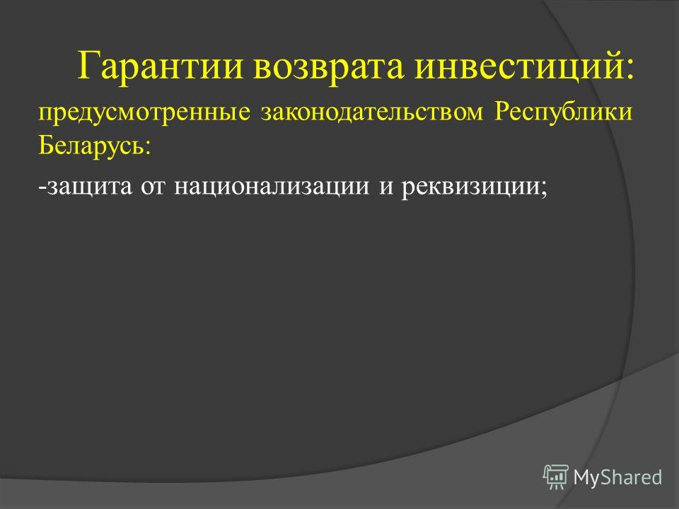 Гарантии возврата инвестиций: предусмотренные законодательством Республики Беларусь: -защита от национализации и реквизиции;