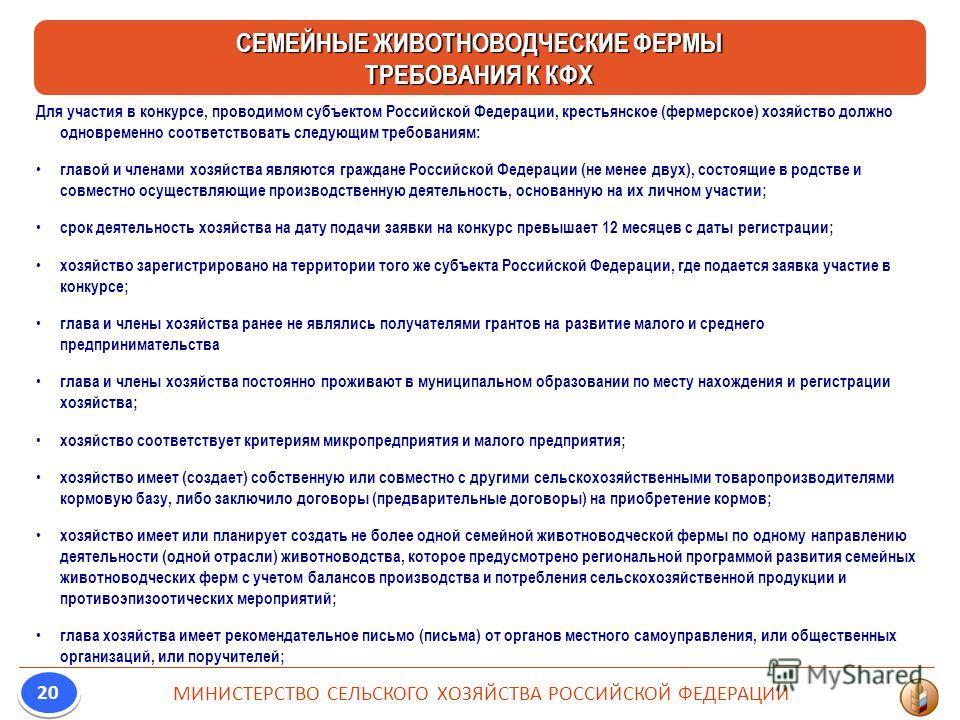 Для участия в конкурсе, проводимом субъектом Российской Федерации, крестьянское (фермерское) хозяйство должно одновременно соответствовать следующим требованиям: главой и членами хозяйства являются граждане Российской Федерации (не менее двух), состо