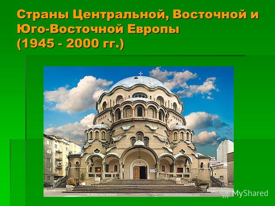 Страны Центральной, Восточной и Юго-Восточной Европы (1945 - 2000 гг.)