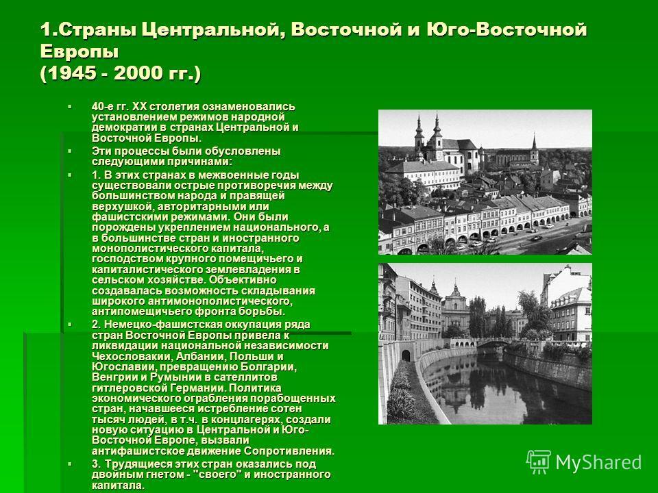 1.Страны Центральной, Восточной и Юго-Восточной Европы (1945 - 2000 гг.) 40-е гг. XX столетия ознаменовались установлением режимов народной демократии в странах Центральной и Восточной Европы. 40-е гг. XX столетия ознаменовались установлением режимов