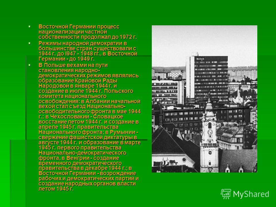 Восточной Германии процесс национализации частной собственности продолжал до 1972 г. Восточной Германии процесс национализации частной собственности продолжал до 1972 г. Режимы народной демократии в большинстве стран существовали с 1944 г. до I947 -