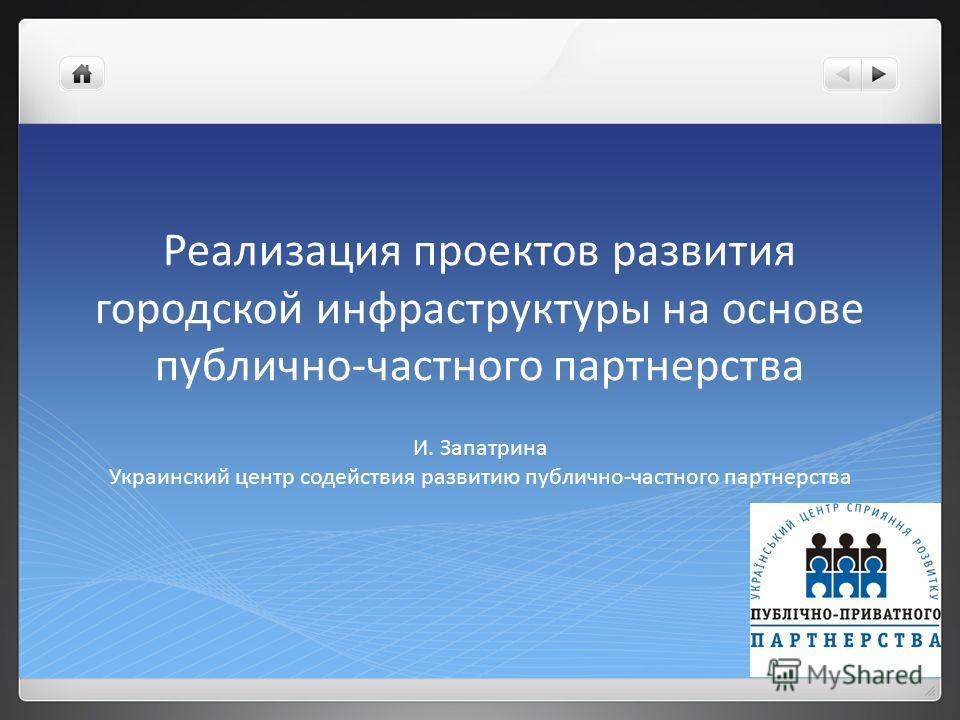 Реализация проектов развития городской инфраструктуры на основе публично-частного партнерства И. Запатрина Украинский центр содействия развитию публично-частного партнерства