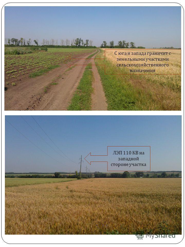 С юга и запада граничит с земельными участками сельскохозяйственного назначения ЛЭП 110 КВ на западной стороне участка