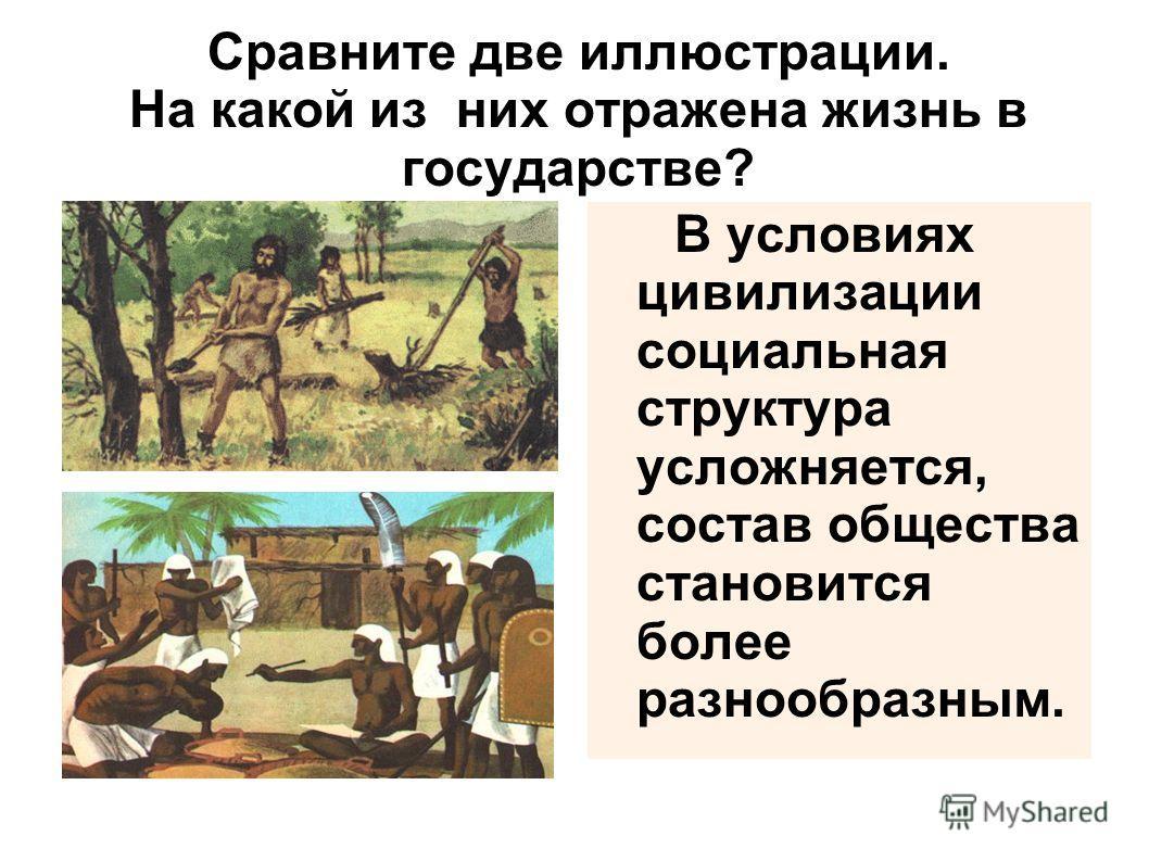 Сравните две иллюстрации. На какой из них отражена жизнь в государстве? В условиях цивилизации социальная структура усложняется, состав общества становится более разнообразным.