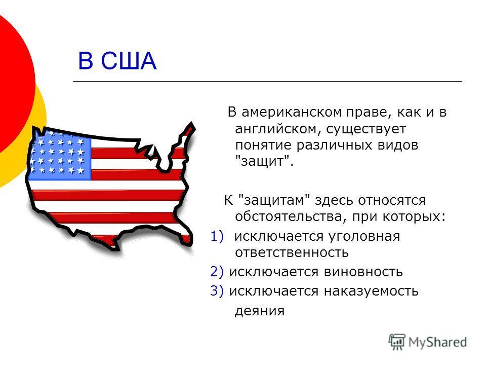 В США В американском праве, как и в английском, существует понятие различных видов защит. К защитам здесь относятся обстоятельства, при которых: 1) исключается уголовная ответственность 2) исключается виновность 3) исключается наказуемость деяния