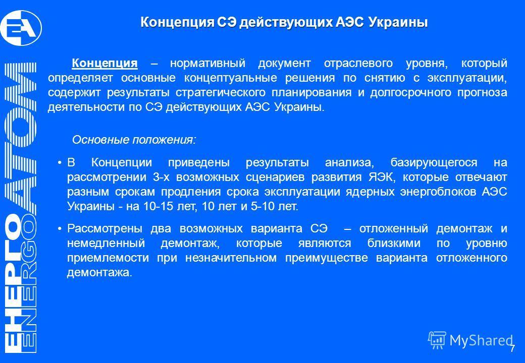 7 Концепция – нормативный документ отраслевого уровня, который определяет основные концептуальные решения по снятию с эксплуатации, содержит результаты стратегического планирования и долгосрочного прогноза деятельности по СЭ действующих АЭС Украины.