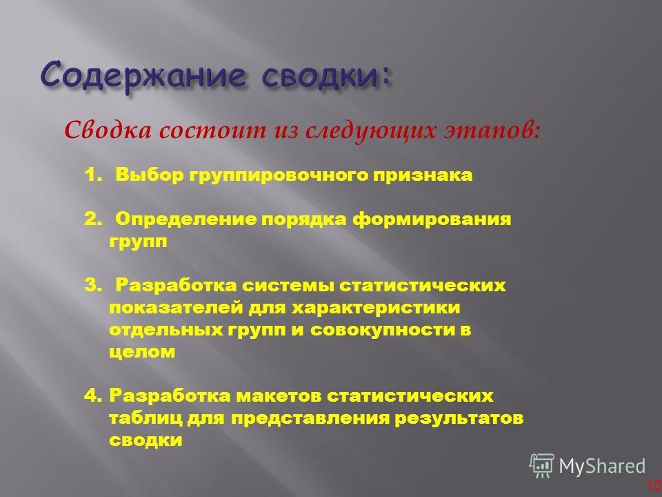 10 Сводка состоит из следующих этапов: 1. Выбор группировочного признака 2. Определение порядка формирования групп 3. Разработка системы статистических показателей для характеристики отдельных групп и совокупности в целом 4.Разработка макетов статист