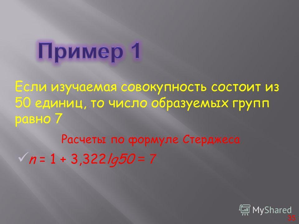 Если изучаемая совокупность состоит из 50 единиц, то число образуемых групп равно 7 35 n = 1 + 3,322lg50 = 7 Расчеты по формуле Стерджеса