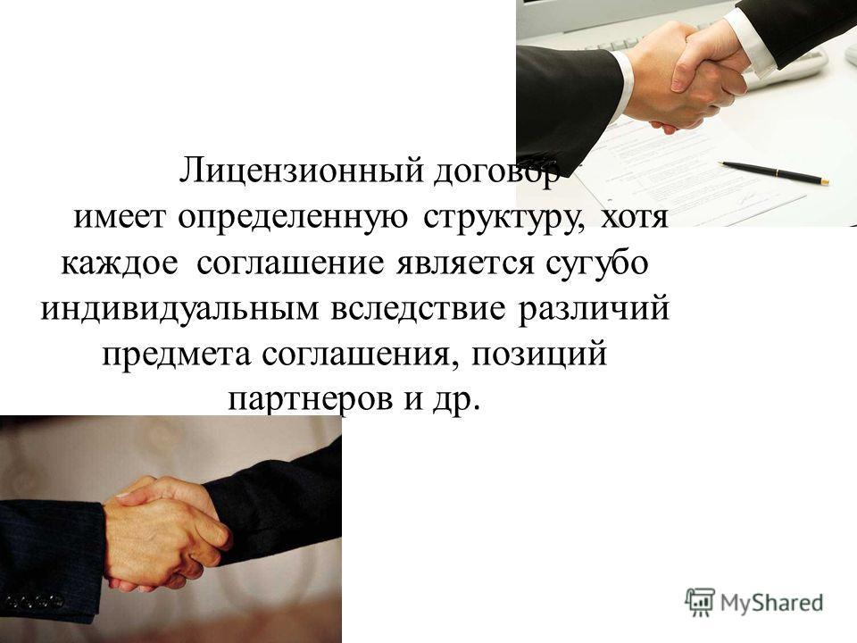 Лицензионный договор имеет определенную структуру, хотя каждое соглашение является сугубо индивидуальным вследствие различий предмета соглашения, позиций партнеров и др.