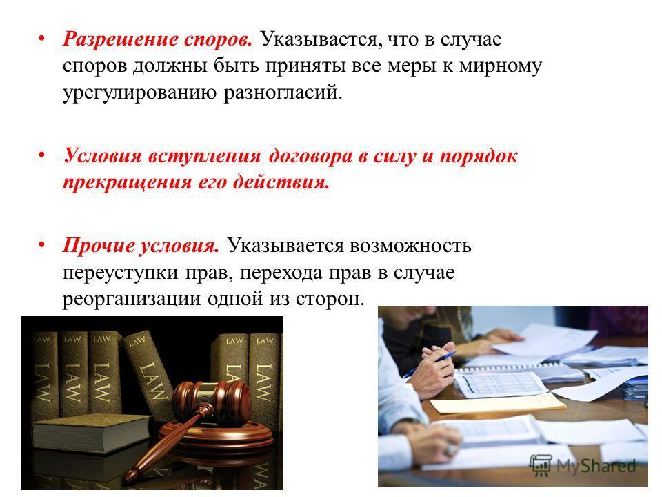 Разрешение споров. Указывается, что в случае споров должны быть приняты все меры к мирному урегулированию разногласий. Условия вступления договора в силу и порядок прекращения его действия. Прочие условия. Указывается возможность переуступки прав, пе