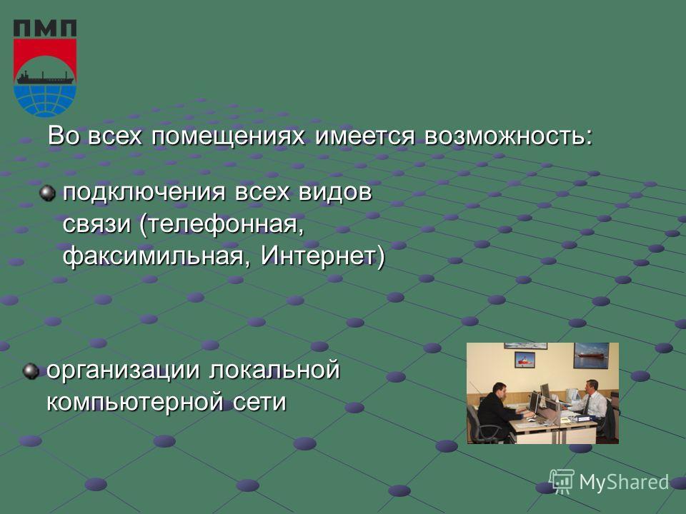 подключения всех видов связи (телефонная, факсимильная, Интернет) Во всех помещениях имеется возможность: организации локальной компьютерной сети