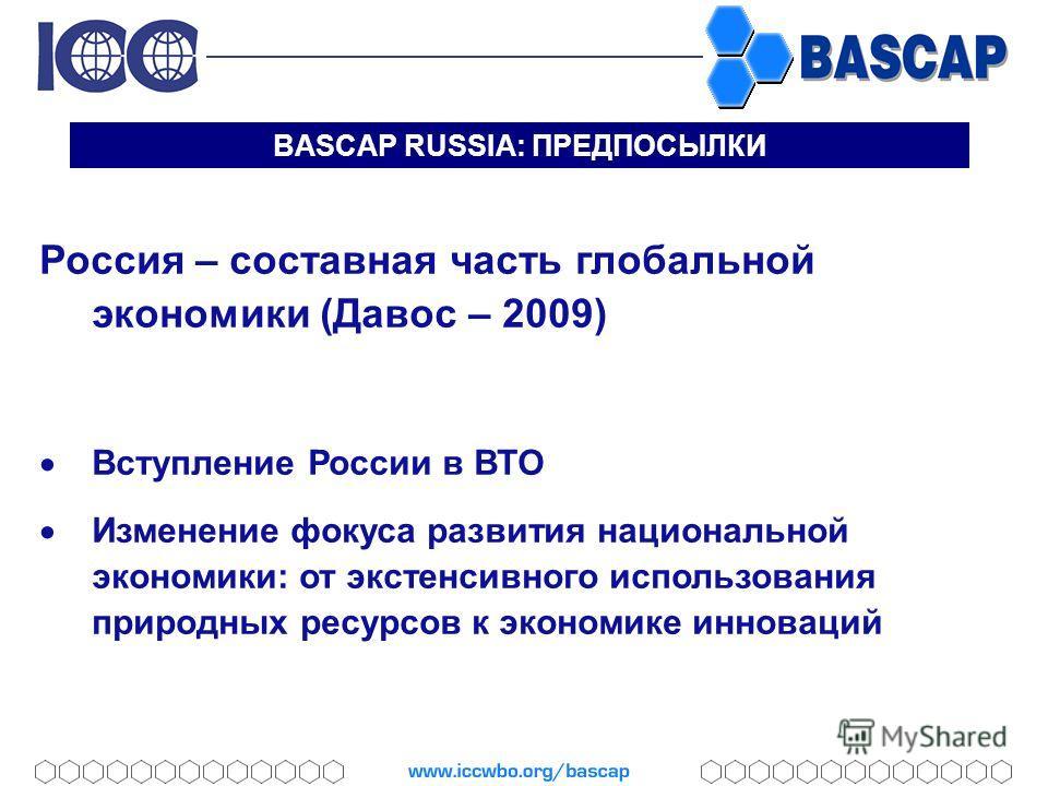 BASCAP RUSSIA: ПРЕДПОСЫЛКИ Россия – составная часть глобальной экономики (Давос – 2009) Вступление России в ВТО Изменение фокуса развития национальной экономики: от экстенсивного использования природных ресурсов к экономике инноваций