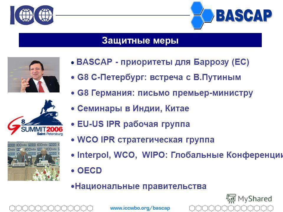 Защитные меры BASCAP - приоритеты для Баррозу (ЕС) G8 С-Петербург: встреча с В.Путиным G8 Германия: письмо премьер-министру Семинары в Индии, Китае EU-US IPR рабочая группа WCO IPR стратегическая группа Interpol, WCO, WIPO: Глобальные Конференции OEC