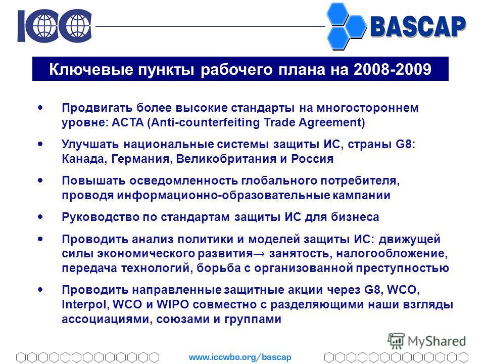 Ключевые пункты рабочего плана на 2008-2009 Продвигать более высокие стандарты на многостороннем уровне: ACTA (Anti-counterfeiting Trade Agreement) Улучшать национальные системы защиты ИС, страны G8: Канада, Германия, Великобритания и Россия Повышать