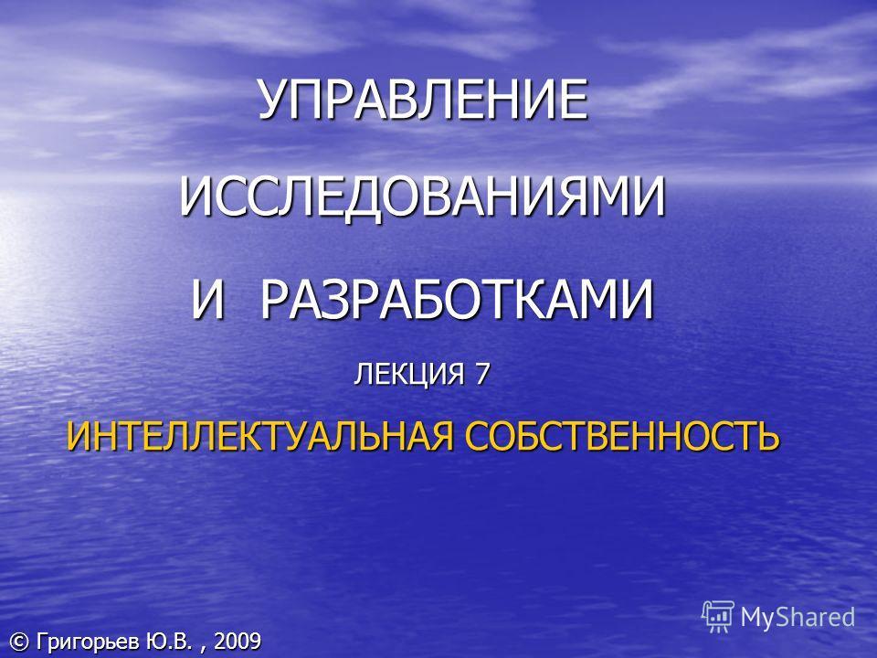 УПРАВЛЕНИЕ ИССЛЕДОВАНИЯМИ И РАЗРАБОТКАМИ ЛЕКЦИЯ 7 ИНТЕЛЛЕКТУАЛЬНАЯ СОБСТВЕННОСТЬ © Григорьев Ю.В., 2009
