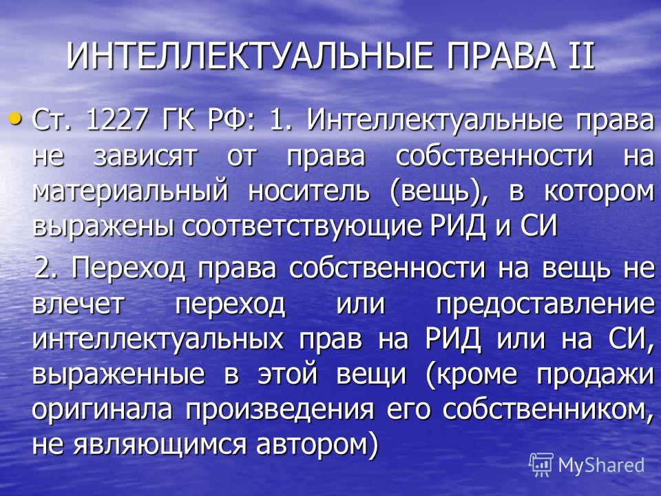 ИНТЕЛЛЕКТУАЛЬНЫЕ ПРАВА II Ст. 1227 ГК РФ: 1. Интеллектуальные права не зависят от права собственности на материальный носитель (вещь), в котором выражены соответствующие РИД и СИ Ст. 1227 ГК РФ: 1. Интеллектуальные права не зависят от права собственн