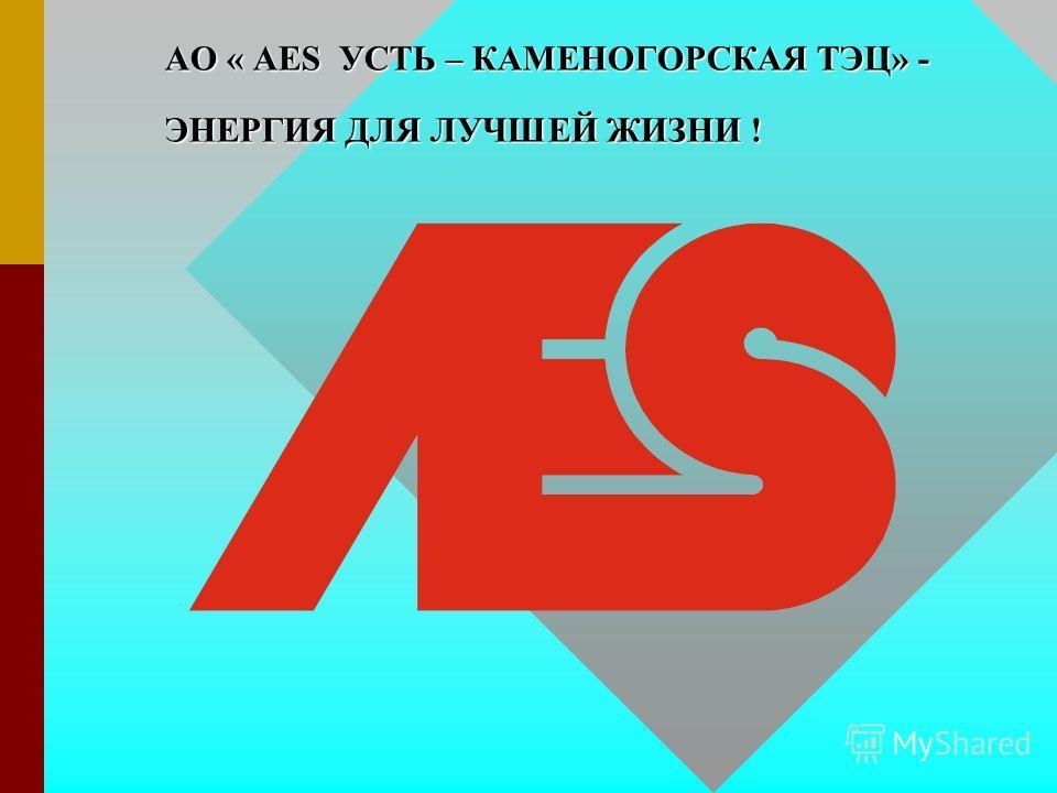 АО « AES УСТЬ – КАМЕНОГОРСКАЯ ТЭЦ» - ЭНЕРГИЯ ДЛЯ ЛУЧШЕЙ ЖИЗНИ !
