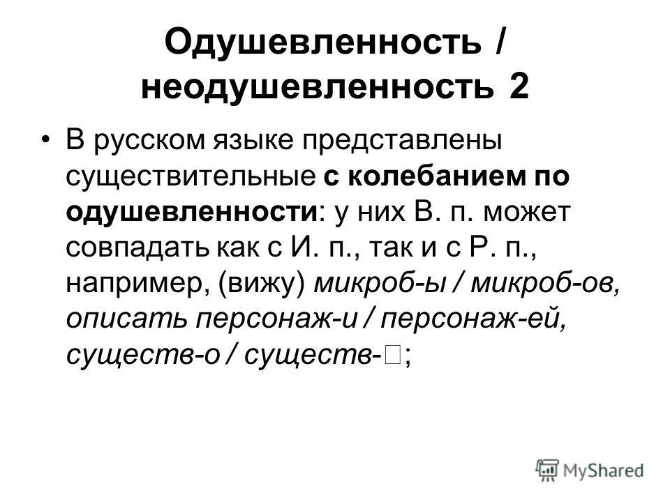 Одушевленность / неодушевленность 2 В русском языке представлены существительные с колебанием по одушевленности: у них В. п. может совпадать как с И. п., так и с Р. п., например, (вижу) микроб-ы / микроб-ов, описать персонаж-и / персонаж-ей, существ-