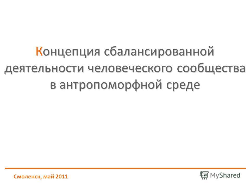 Смоленск, май 2011 Концепция сбалансированной деятельности человеческого сообщества в антропоморфной среде