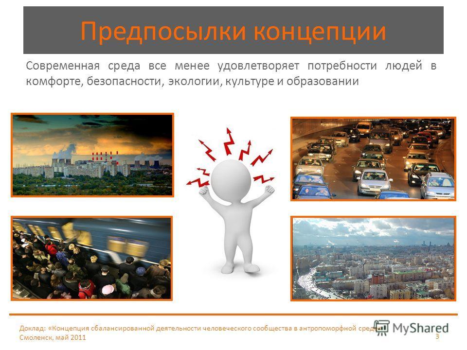 Доклад: «Концепция сбалансированной деятельности человеческого сообщества в антропоморфной среде» Смоленск, май 2011 3 Современная среда все менее удовлетворяет потребности людей в комфорте, безопасности, экологии, культуре и образовании Предпосылки