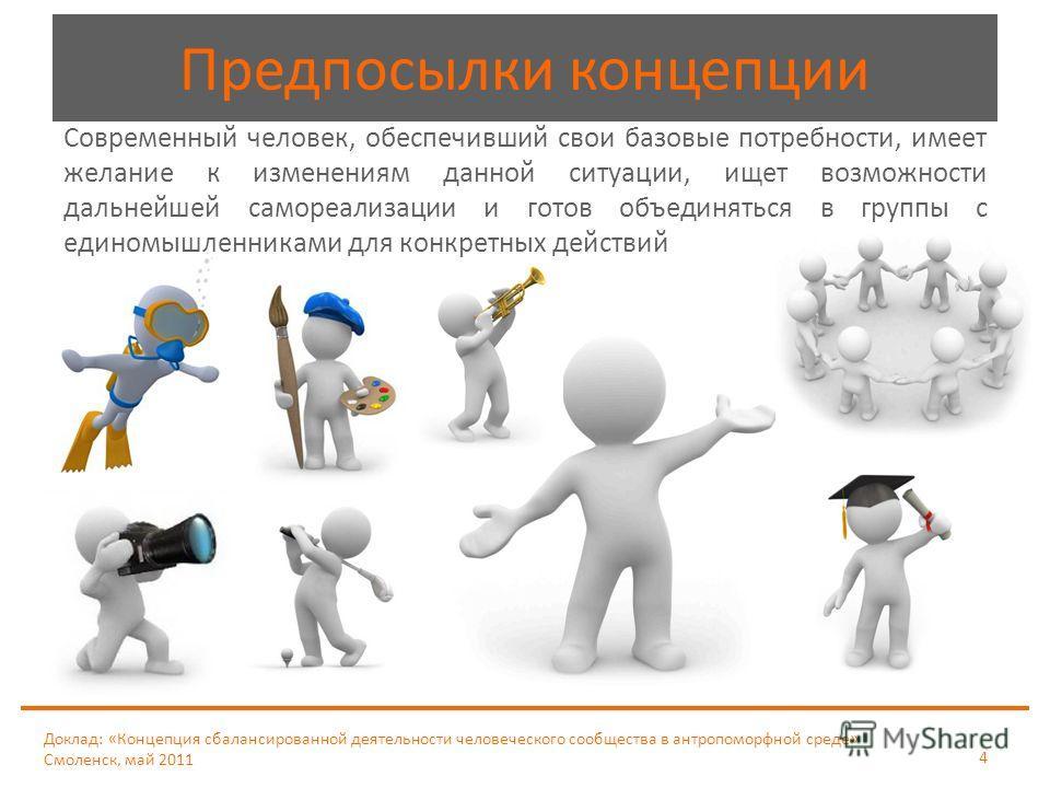 Доклад: «Концепция сбалансированной деятельности человеческого сообщества в антропоморфной среде» Смоленск, май 2011 4 Современный человек, обеспечивший свои базовые потребности, имеет желание к изменениям данной ситуации, ищет возможности дальнейшей