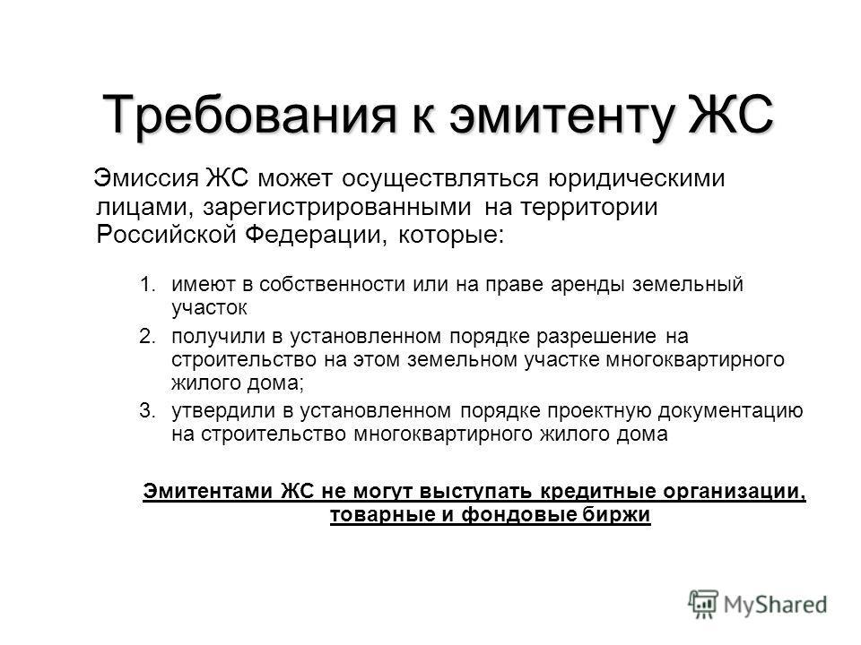 Требования к эмитенту ЖС Эмиссия ЖС может осуществляться юридическими лицами, зарегистрированными на территории Российской Федерации, которые: 1.имеют в собственности или на праве аренды земельный участок 2.получили в установленном порядке разрешение