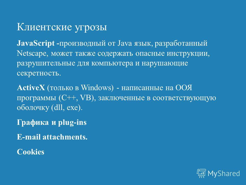Клиентские угрозы JavaScript -производный от Java язык, разработанный Netscape, может также содержать опасные инструкции, разрушительные для компьютера и нарушающие секретность. ActiveX (только в Windows) - написанные на ООЯ программы (C++, VB), закл