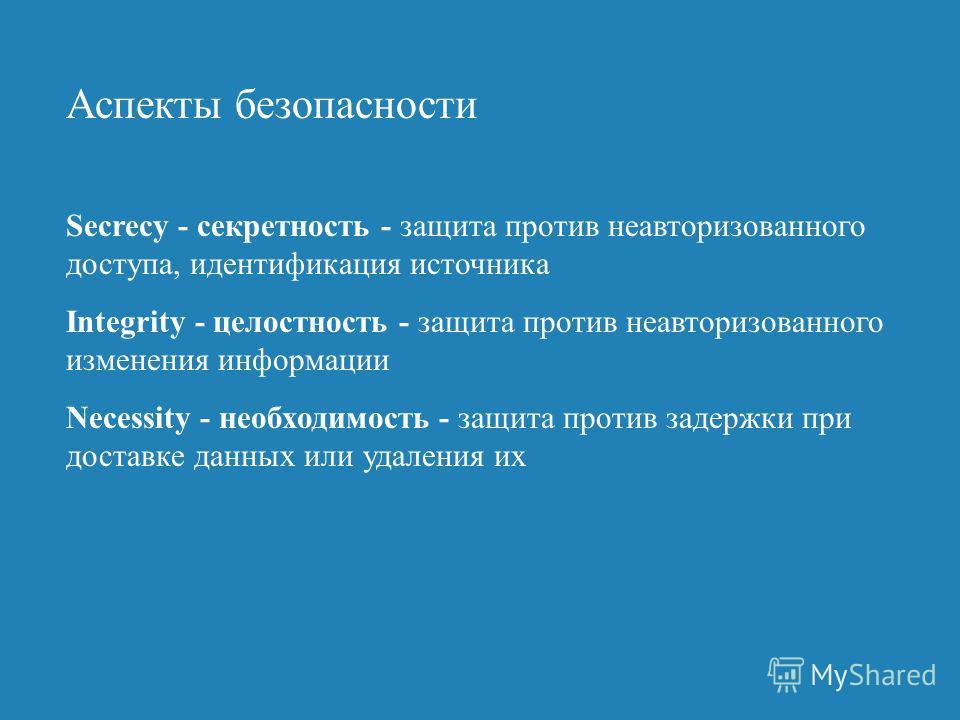 Аспекты безопасности Secrecy - секретность - защита против неавторизованного доступа, идентификация источника Integrity - целостность - защита против неавторизованного изменения информации Necessity - необходимость - защита против задержки при достав