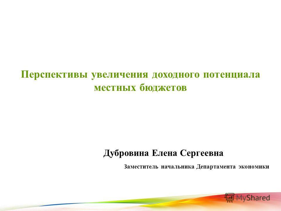 1 Перспективы увеличения доходного потенциала местных бюджетов Заместитель начальника Департамента экономики Дубровина Елена Сергеевна