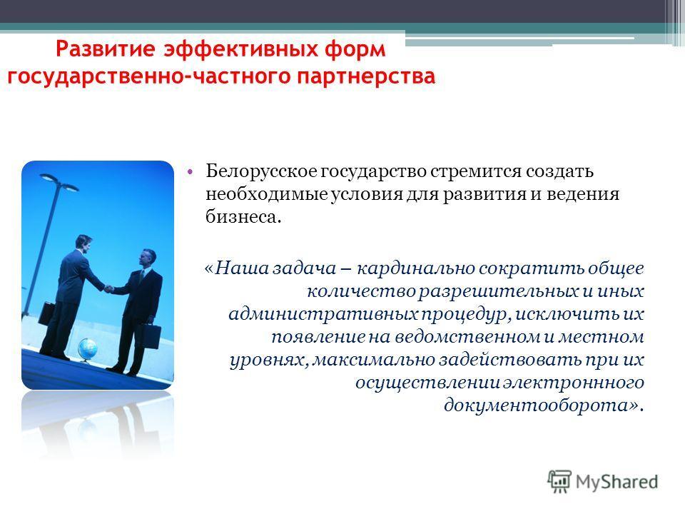 Белорусское государство стремится создать необходимые условия для развития и ведения бизнеса. «Наша задача – кардинально сократить общее количество разрешительных и иных административных процедур, исключить их появление на ведомственном и местном уро