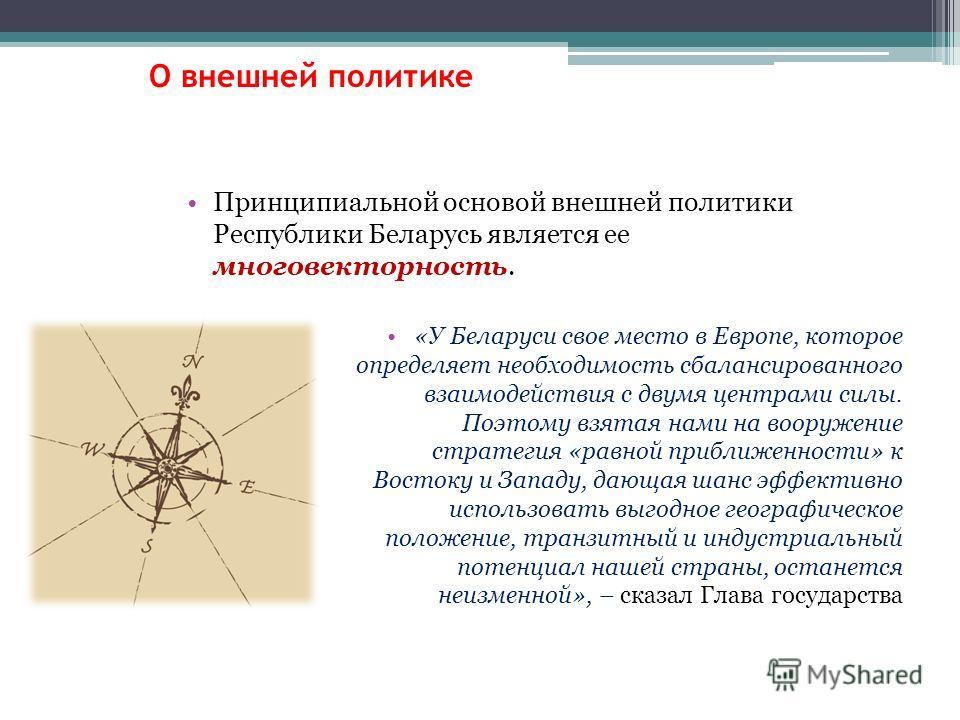 Принципиальной основой внешней политики Республики Беларусь является ее многовекторность. «У Беларуси свое место в Европе, которое определяет необходимость сбалансированного взаимодействия с двумя центрами силы. Поэтому взятая нами на вооружение стра